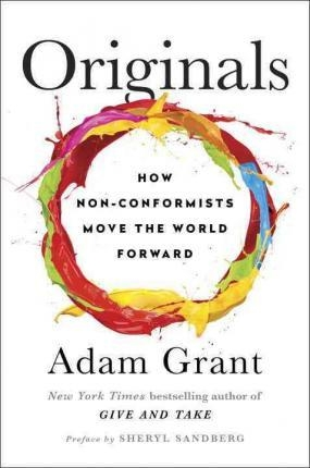 Originals: How Non-Conformists Move the World By Adam Grant , Foreword by  Sheryl Sandberg
