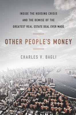 Other People's Money : Inside the Housing Crisis and the Demise of the Greatest Real Estate Deal Ever Made by Charles V. Bagli