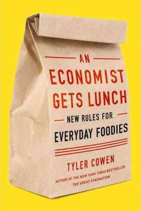 An Economist Gets Lunch : New Rules for Everyday Foodies by Tyler Cowen