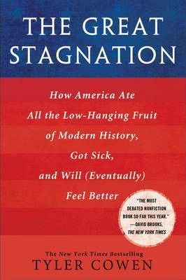 The Great Stagnation : How America Ate All the Low-Hanging Fruit of Modern History, Got Sick, and Will (Eventually) Feel Better by Tyler Cowen