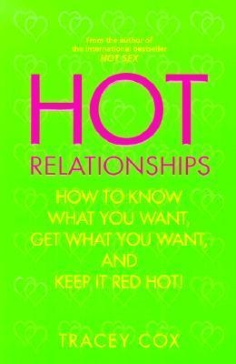 Hot Relationships: How to Know What You Want, Get What You Want, and Keep it Red Hot! by Tracey Cox