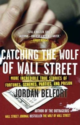 Catching the Wolf of Wall Street : More Incredible True Stories of Fortunes, Schemes, Parties, and Prison by Jordan Belfort