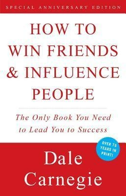 How to Win Friends and Influence People: The Only Book You Need to Lead You to Success by Dale Carnegie