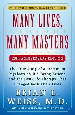 Many Lives, Many Masters : The True Story of a Prominent Psychiatrist, His Young Patient, and the Past-Life Therapy That Changed Both Their Lives by Brian L. Weiss