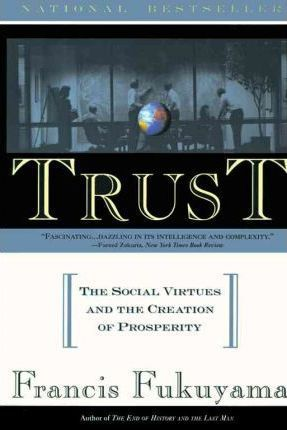 Trust : The Social Virtues and the Creation of Prosperity by Francis Fukuyama