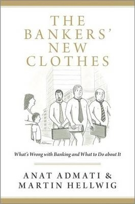 The Bankers' New Clothes : What's Wrong with Banking and What to Do about It by Anat R. Admati / Martin Hellwig