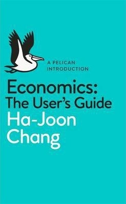 Economics: The User's Guide : A Pelican Introduction by Ha-Joon Chang