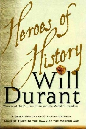 Heroes of History: A Brief History of Civilization from Ancient Times to the Dawn of the Modern Age by Will Durant
