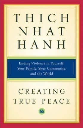 Creating True Peace : Ending Violence in Yourself, Your Family, Your Community, and the World by Thich Nhat Hanh