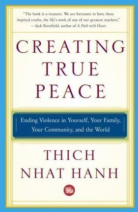 Creating True Peace : Ending Violence in Yourself, Your Family, Your Community and the World by Thich Nhat Hanh