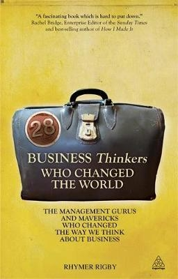 28 Business Thinkers Who Changed the World : The Management Gurus and Mavericks Who Changed the Way We Think about Business by Rhymer Rigby