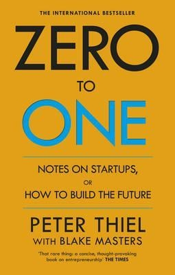 Zero to One : Notes on Start Ups, or How to Build the Future by Peter Thiel