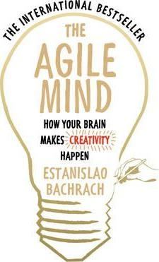 The Agile Mind: How Your Brain Makes Creativity Happen by Estanislao Bachrach