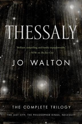Thessaly : The Complete Trilogy (the Just City, the Philosopher Kings, Necessity) by Jo Walton