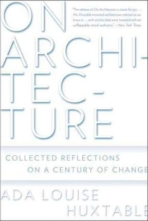On Architecture : Collected Reflections on a Century of Change by Ada Louise Huxtable