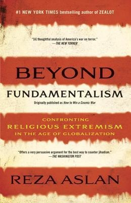 Beyond Fundamentalism : Confronting Religious Extremism in the Age of Globalization by  Reza Aslan