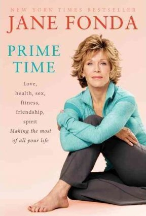 Prime Time : Love, Health, Sex, Fitness, Friendship, Spirit; Making the Most of All of Your Making the Most of All of Your Life by Jane Fonda