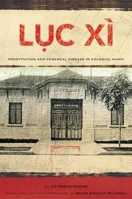 Luc Xi : Prostitution and Venereal Disease in Colonial Hanoi by Vu Trong Phung