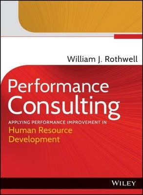 Performance Consulting : Applying Performance Improvement in Human Resource Development by William J. Rothwell