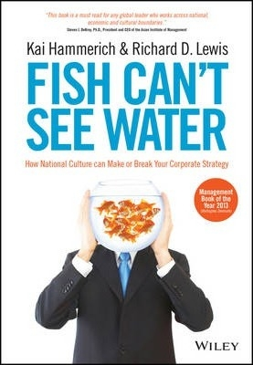 Fish Can't See Water : How National Culture Can Make or Break Your Corporate Strategy by Kai Hammerich / Richard D. Lewis