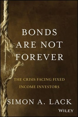 Bonds Are Not Forever : The Crisis Facing Fixed Income Investors by Simon A. Lack