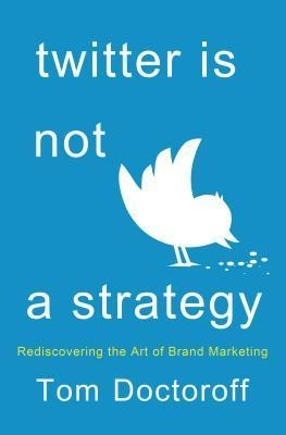 Twitter is Not a Strategy: Rediscovering the Art of Brand Marketing by Tom Doctoroff