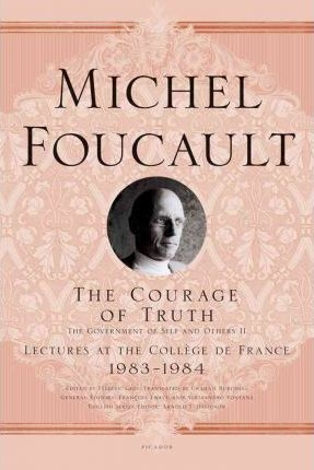 The Courage of Truth : The Government of Self and Others II; Lectures at the Coll ge de France, 1983-1984 by Michel Foucault