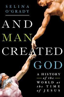 And Man Created God : A History of the World at the Time of Jesus by Selina O'Grady