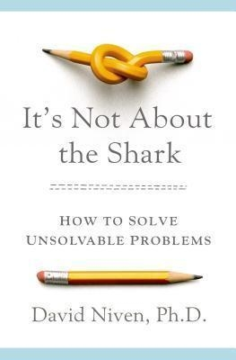 It's Not about the Shark : How to Solve Unsolvable Problems by David Niven