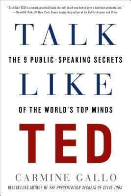 Talk Like Ted : The 9 Public-Speaking Secrets of the World's Top Minds by Carmine Gallo