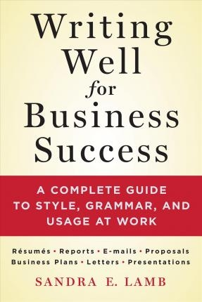 Writing Well for Business Success : A Complete Guide to Style, Grammar, and Usage at Work