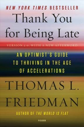 Thank You for Being Late : An Optimist's Guide to Thriving in the Age of Accelerations (Version 2.0, with a New Afterword) by Thomas L. Friedman