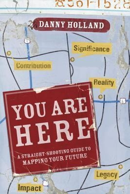 You Are Here: A Straight-Shooting Guide to Mapping Your Future by Danny Holland