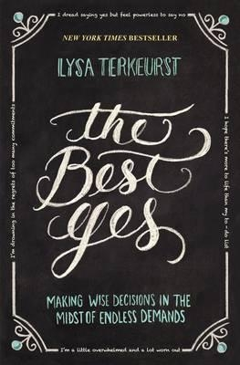 The Best Yes : Making Wise Decisions in the Midst of Endless Demands by Lysa TerKeurst