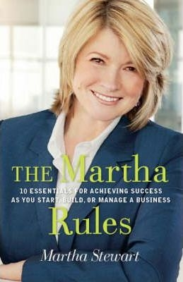 Martha's Rules : A Handbook for Success from One of the World's Greatest Entrepreneurs