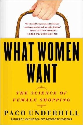 What Women Want : The Science of Female Shopping by Paco Underhill