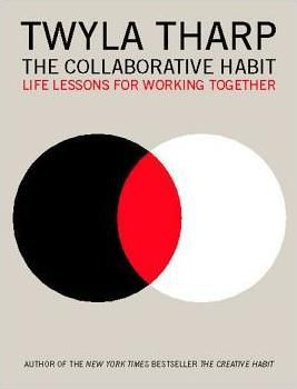 The Collaborative Habit : Life Lessons for Working Together by Twyla Tharp