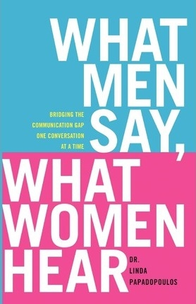 What Men Say, What Women Hear : Bridging the Communication Gap One Conversation at a Time by Linda Papadopoulos