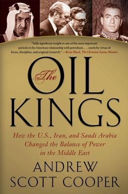 The Oil Kings : How the U.S., Iran, and Saudi Arabia Changed the Balance of Power in the Middle East by Andrew Scott Cooper