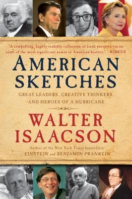 American Sketches : Great Leaders, Creative Thinkers, and Heroes of a Hurricane by Walter Isaacson