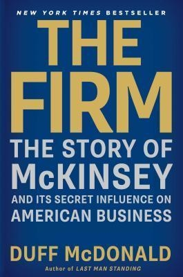 The Firm : The Story of McKinsey and Its Secret Influence on American Business by Duff McDonald