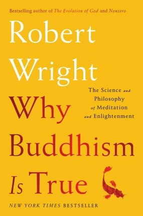 Why Buddhism is True: The Science and Philosophy of Meditation and Enlightenment by Robert Wright