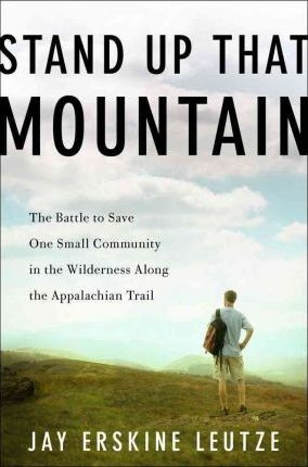 Stand Up That Mountain : The Battle to Save One Small Community in the Wilderness Along the Appalachian Trail by  Jay Erskine Leutze