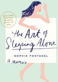 The Art of Sleeping Alone : Why One French Woman Suddenly Gave Up Sex by Sophie Fontanel