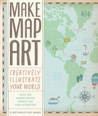Make Map Art : Creatively Illustrate Your World by Salli Sue Swindell