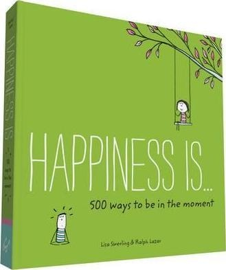 Happiness Is . . . 500 Ways to Be in the Moment by Lisa Swerling, Ralph Lazar
