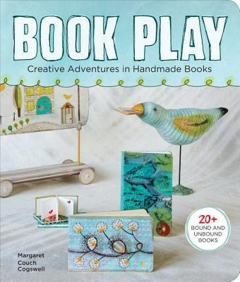 Book Play : Creative Adventures in Handmade Books by Margaret Couch Cogswell