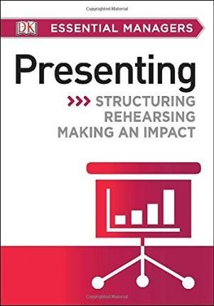DK Essential Managers: Presenting : Structuring, Rehearsing, Making an Impact