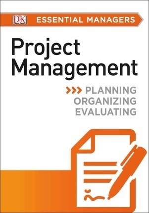 DK Essential Managers: Project Management : Planning, Organizing, Evaluating