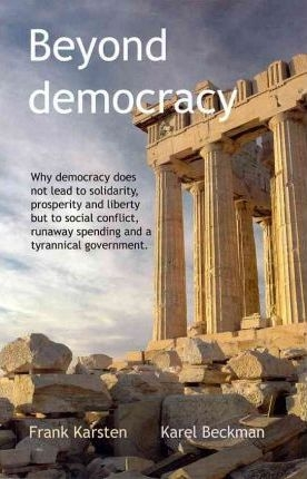 Beyond Democracy : Why Democracy Does Not Lead to Solidarity, Prosperity and Liberty But to Social Conflict, Runaway Spending and a Tyrannical Government